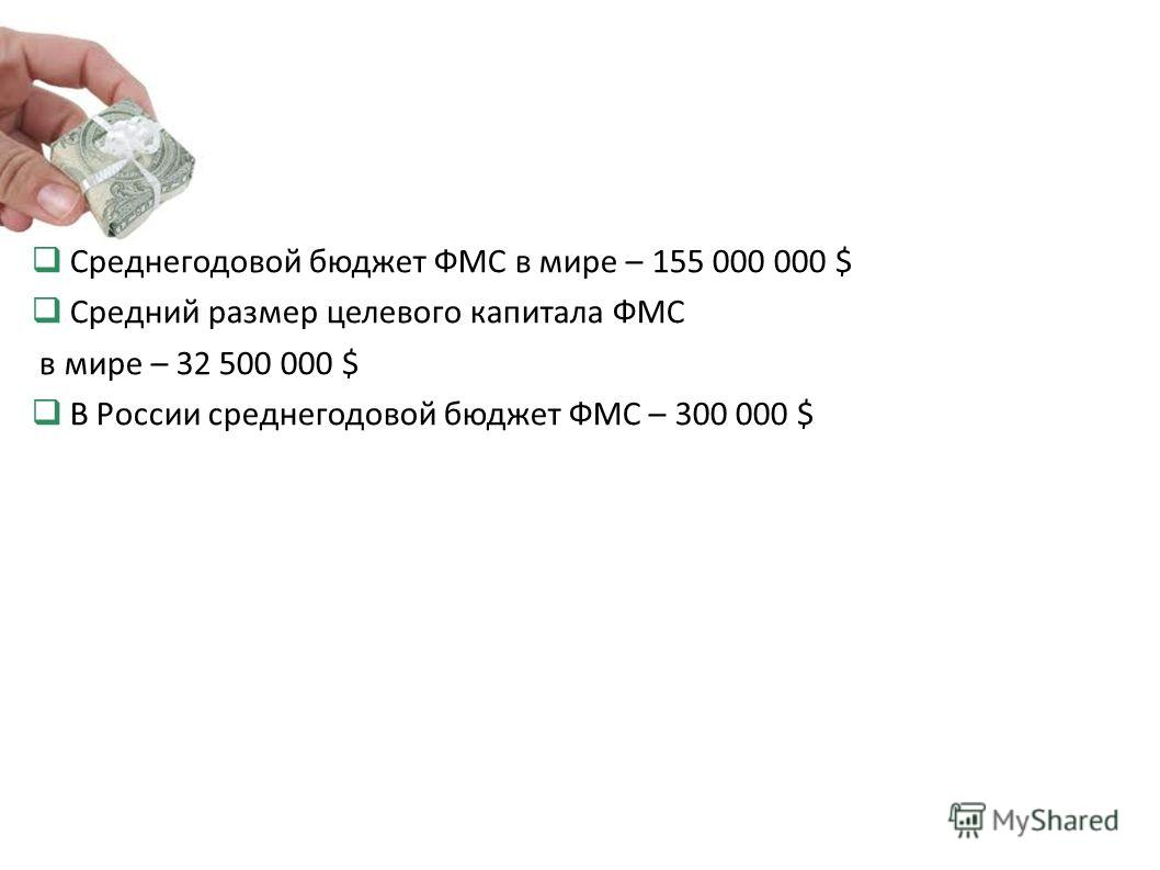 Среднегодовой бюджет ФМС в мире – 155 000 000 $ Средний размер целевого капитала ФМС в мире – 32 500 000 $ В России среднегодовой бюджет ФМС – 300 000 $