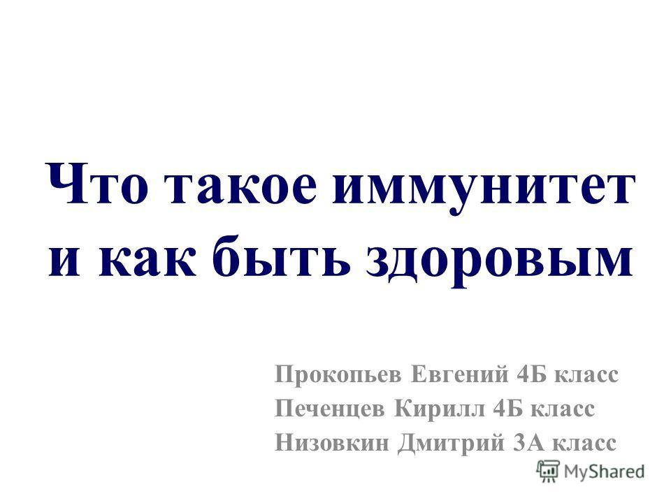 Что такое иммунитет и как быть здоровым Прокопьев Евгений 4Б класс Печенцев Кирилл 4Б класс Низовкин Дмитрий 3А класс