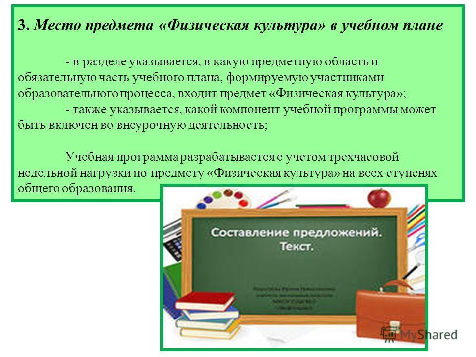3. Место предмета «Физическая культура» в учебном плане - в разделе указывается, в какую предметную область и обязательную часть учебного плана, формируемую участниками образовательного процесса, входит предмет «Физическая культура»; - также указывае