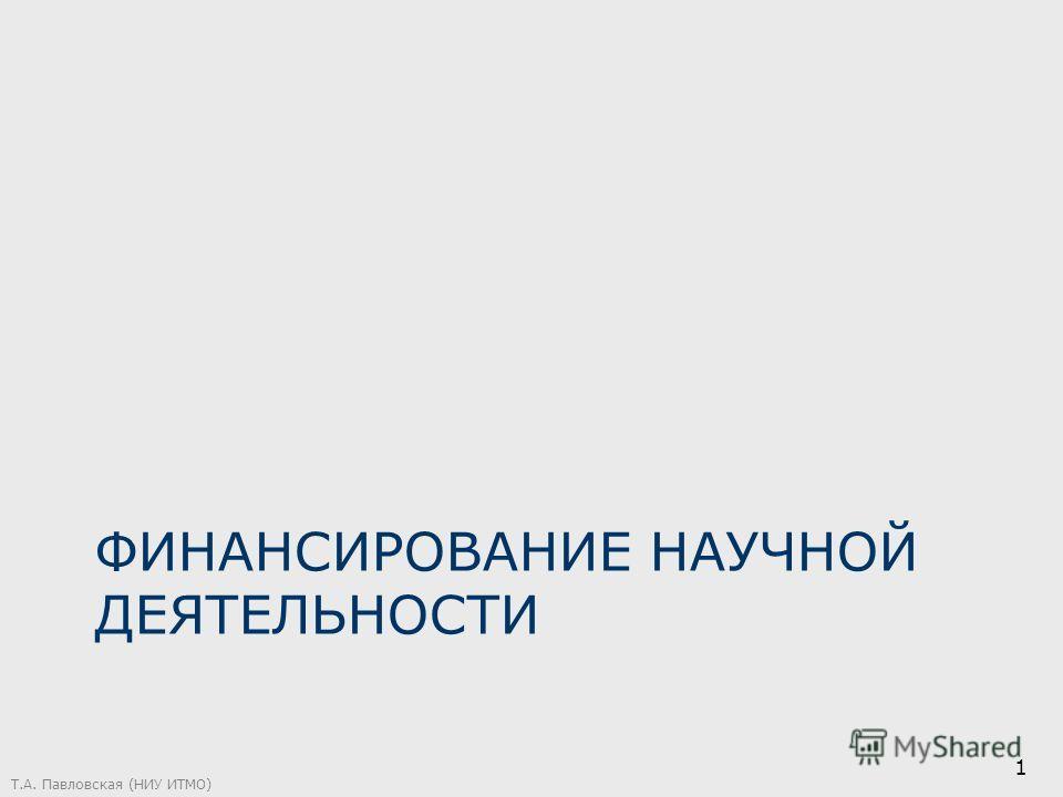 ФИНАНСИРОВАНИЕ НАУЧНОЙ ДЕЯТЕЛЬНОСТИ Т.А. Павловская (НИУ ИТМО) 1