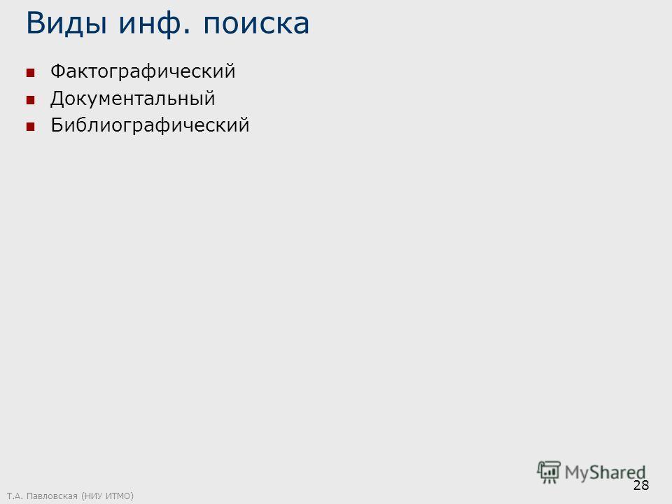 Виды инф. поиска Фактографический Документальный Библиографический Т.А. Павловская (НИУ ИТМО) 28