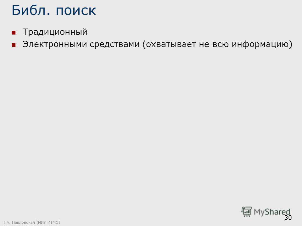 Библ. поиск Традиционный Электронными средствами (охватывает не всю информацию) Т.А. Павловская (НИУ ИТМО) 30
