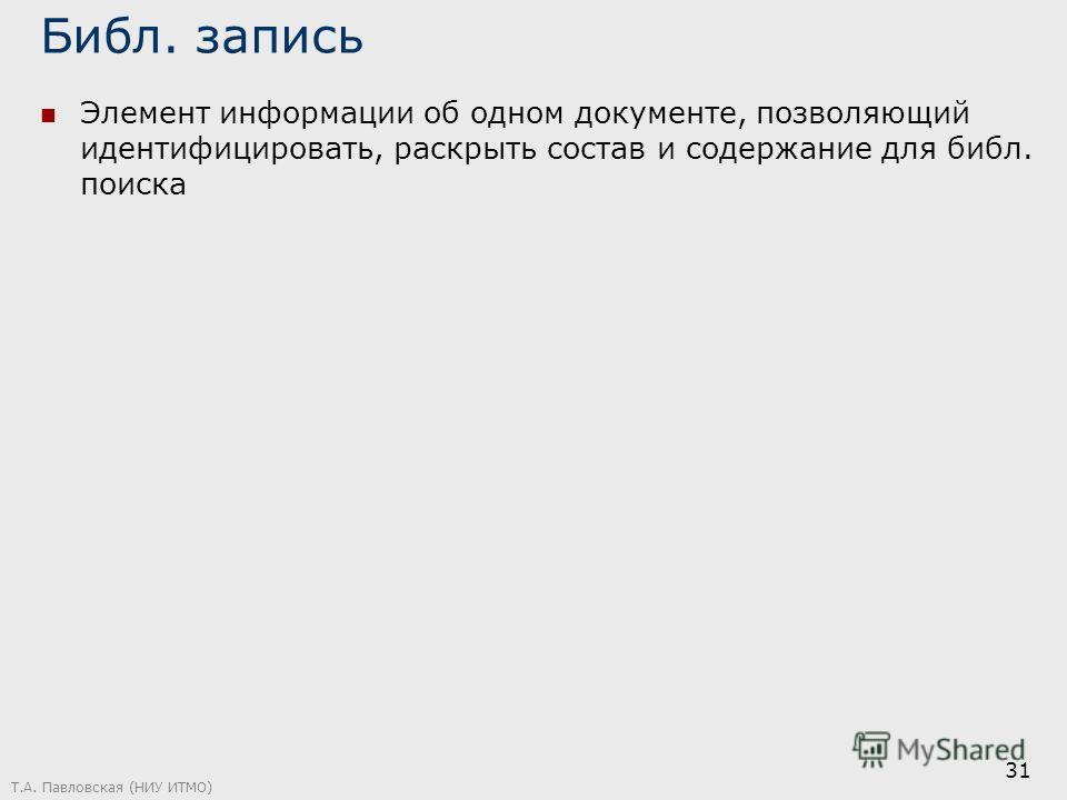 Библ. запись Элемент информации об одном документе, позволяющий идентифицировать, раскрыть состав и содержание для библ. поиска Т.А. Павловская (НИУ ИТМО) 31