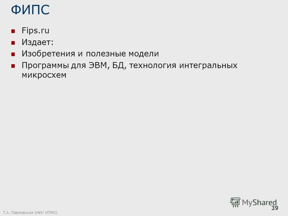 ФИПС Fips.ru Издает: Изобретения и полезные модели Программы для ЭВМ, БД, технология интегральных микросхем Т.А. Павловская (НИУ ИТМО) 39
