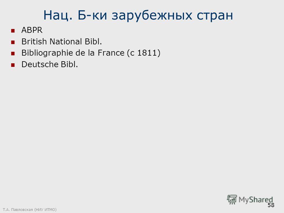 Нац. Б-ки зарубежных стран ABPR British National Bibl. Bibliographie de la France (c 1811) Deutsche Bibl. Т.А. Павловская (НИУ ИТМО) 58