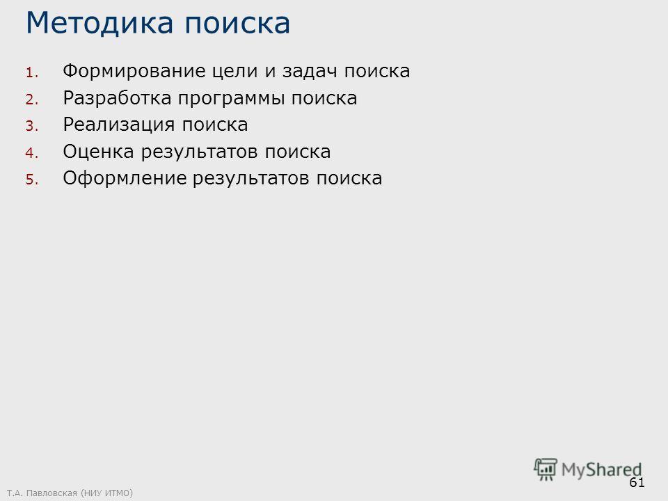 Методика поиска 1. Формирование цели и задач поиска 2. Разработка программы поиска 3. Реализация поиска 4. Оценка результатов поиска 5. Оформление результатов поиска Т.А. Павловская (НИУ ИТМО) 61