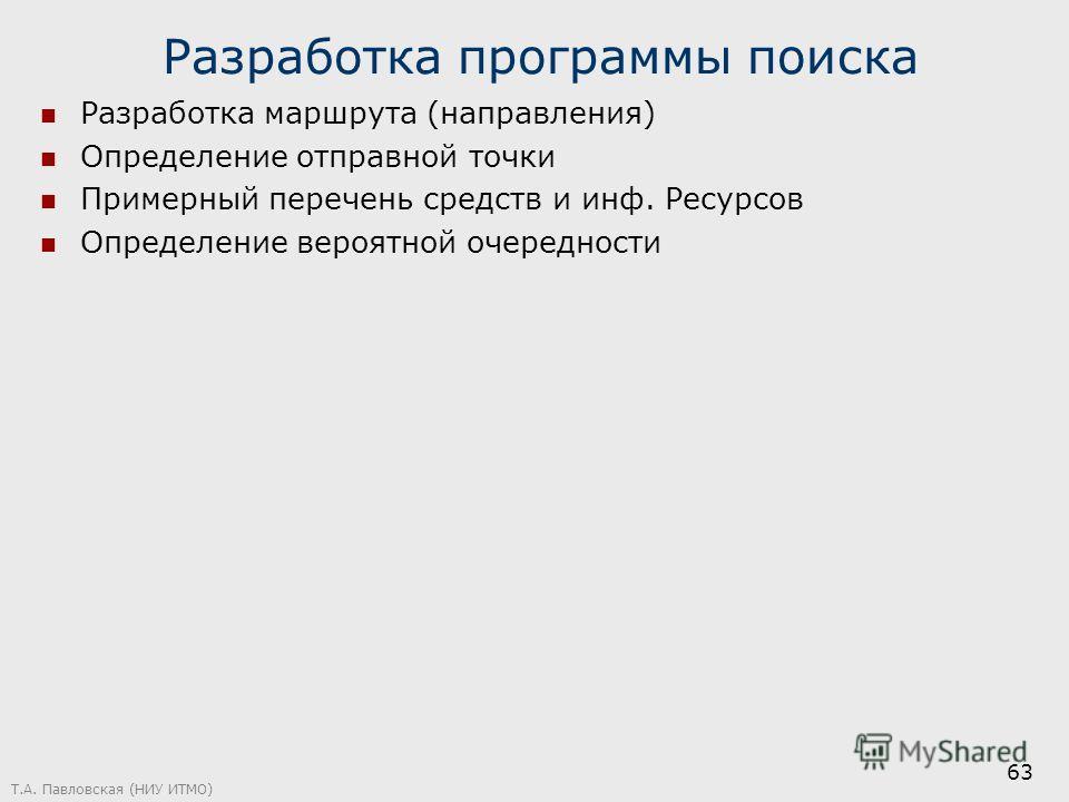 Разработка программы поиска Разработка маршрута (направления) Определение отправной точки Примерный перечень средств и инф. Ресурсов Определение вероятной очередности Т.А. Павловская (НИУ ИТМО) 63