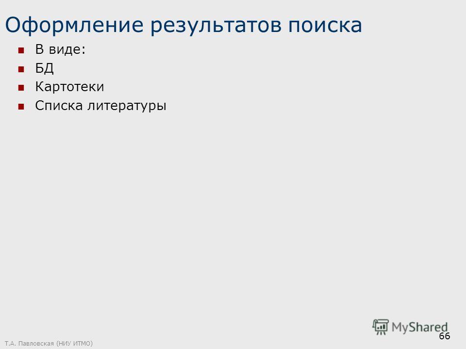 Оформление результатов поиска В виде: БД Картотеки Списка литературы Т.А. Павловская (НИУ ИТМО) 66
