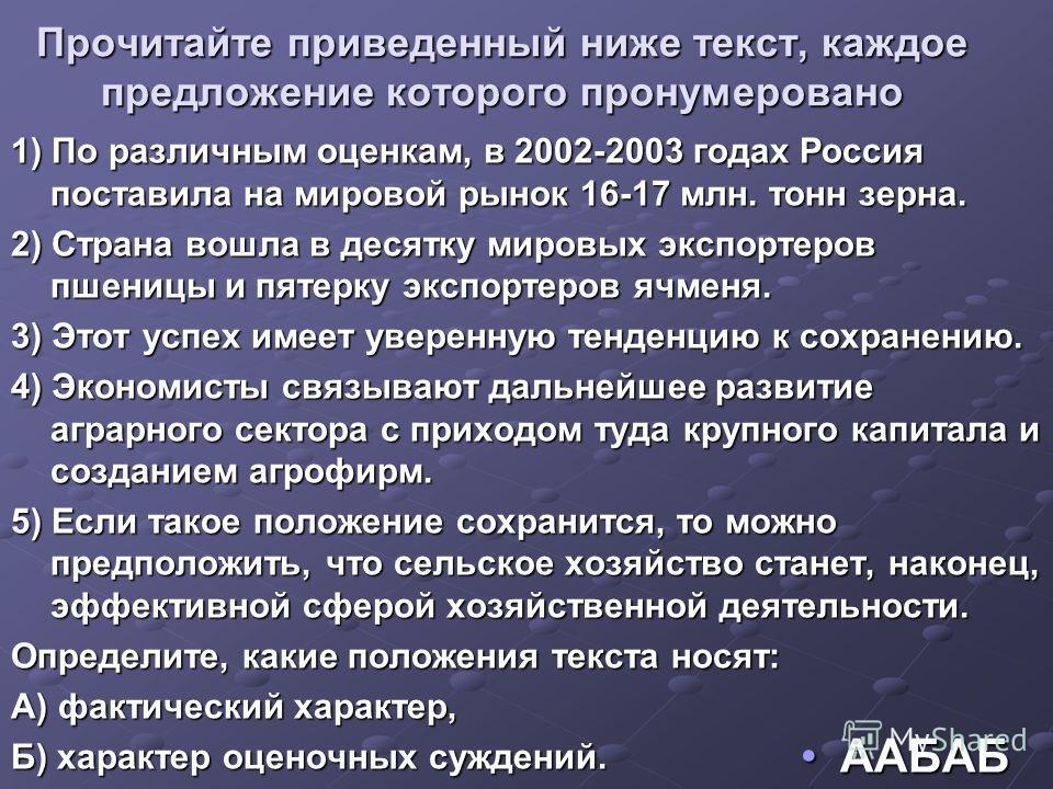 Прочитайте приведенный ниже текст, каждое предложение которого пронумеровано 1) По различным оценкам, в 2002-2003 годах Россия поставила на мировой рынок 16-17 млн. тонн зерна. 2) Страна вошла в десятку мировых экспортеров пшеницы и пятерку экспортер