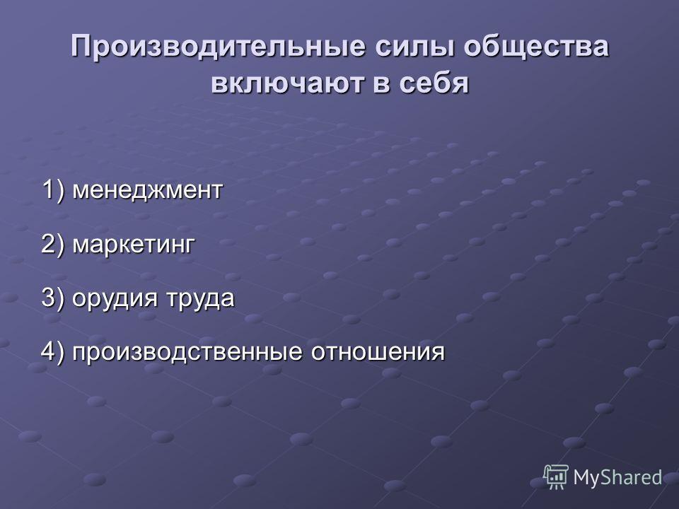 Производительные силы общества включают в себя 1) менеджмент 2) маркетинг 3) орудия труда 4) производственные отношения