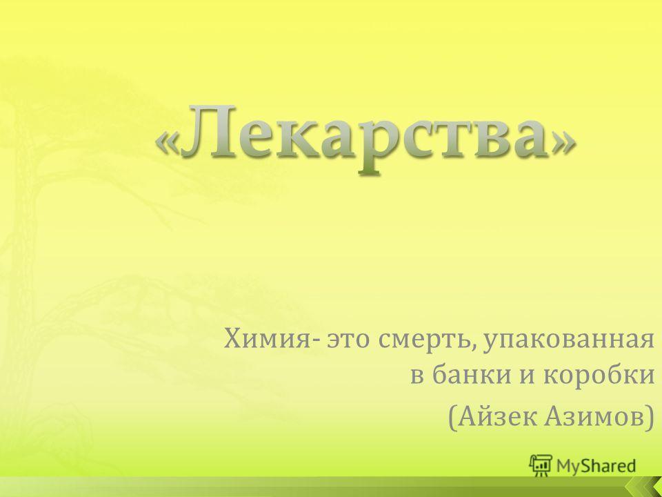 Химия- это смерть, упакованная в банки и коробки (Айзек Азимов)