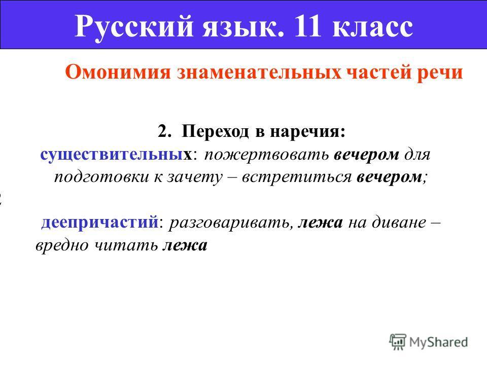 Омонимия знаменательных частей речи Русский язык. 11 класс 2. Переход в наречия: существительных: пожертвовать вечером для подготовки к зачету – встретиться вечером; 2 деепричастий: разговаривать, лежа на диване – вредно читать лежа
