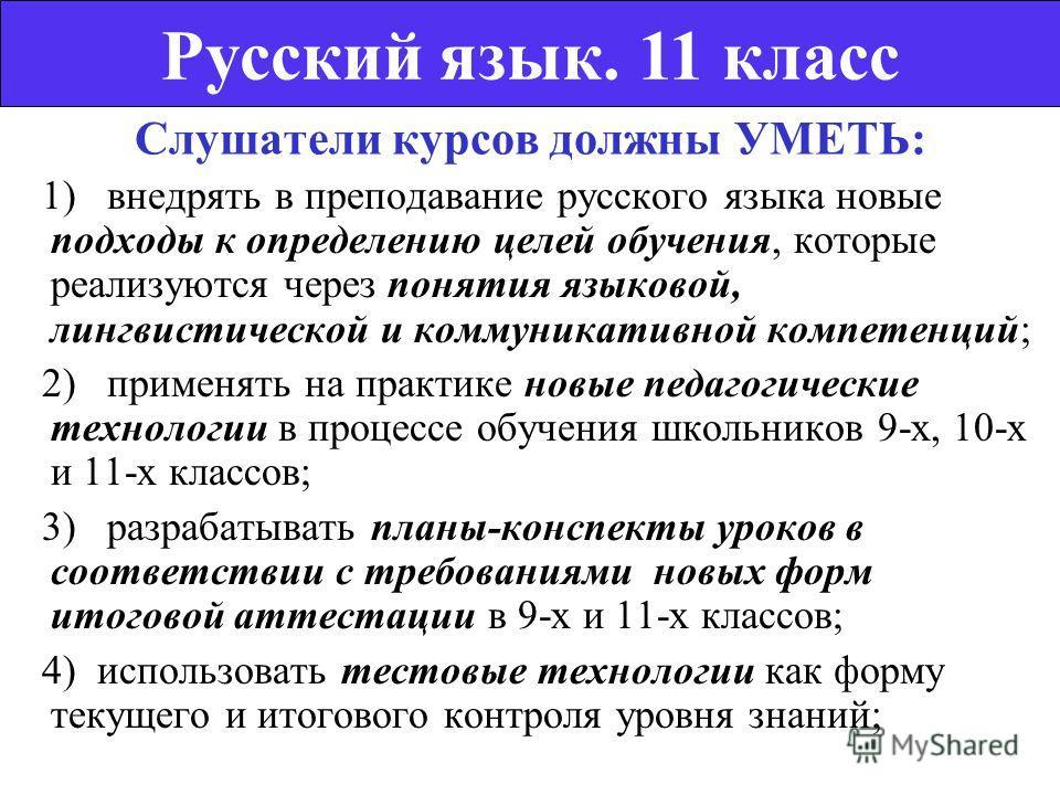 Слушатели курсов должны УМЕТЬ: 1) внедрять в преподавание русского языка новые подходы к определению целей обучения, которые реализуются через понятия языковой, лингвистической и коммуникативной компетенций; 2) применять на практике новые педагогичес