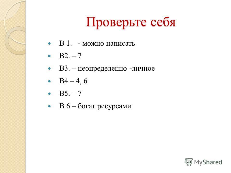 Проверьте себя В 1. - можно написать В2. – 7 В3. – неопределенно -личное В4 – 4, 6 В5. – 7 В 6 – богат ресурсами.