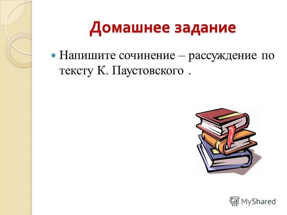 Домашнее задание Напишите сочинение – рассуждение по тексту К. Паустовского.