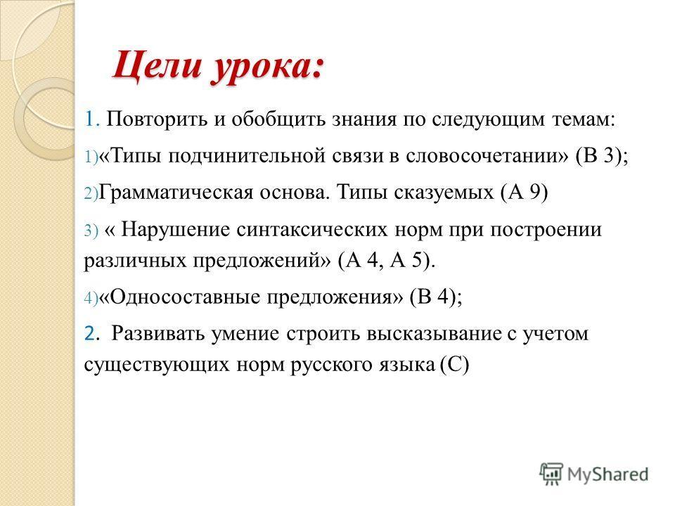 Цели урока: 1. Повторить и обобщить знания по следующим темам: 1) «Типы подчинительной связи в словосочетании» (В 3); 2) Грамматическая основа. Типы сказуемых (А 9) 3) « Нарушение синтаксических норм при построении различных предложений» (А 4, А 5).