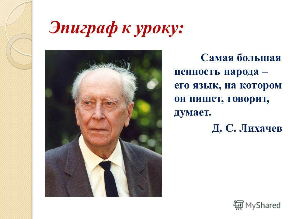 Эпиграф к уроку: Самая большая ценность народа – его язык, на котором он пишет, говорит, думает. Д. С. Лихачев
