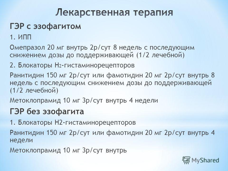 ГЭР с эзофагитом 1. ИПП Омепразол 20 мг внутрь 2р/сут 8 недель с последующим снижением дозы до поддерживающей (1/2 лечебной) 2. Блокаторы Н 2 -гистаминорецепторов Ранитидин 150 мг 2р/сут или фамотидин 20 мг 2р/сут внутрь 8 недель с последующим снижен