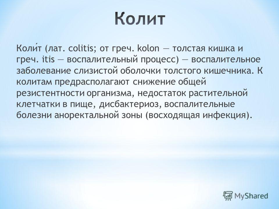 Колит (лат. colitis; от греч. kolon толстая кишка и греч. itis воспалительный процесс) воспалительное заболевание слизистой оболочки толстого кишечника. К колитам предрасполагают снижение общей резистентности организма, недостаток растительной клетча