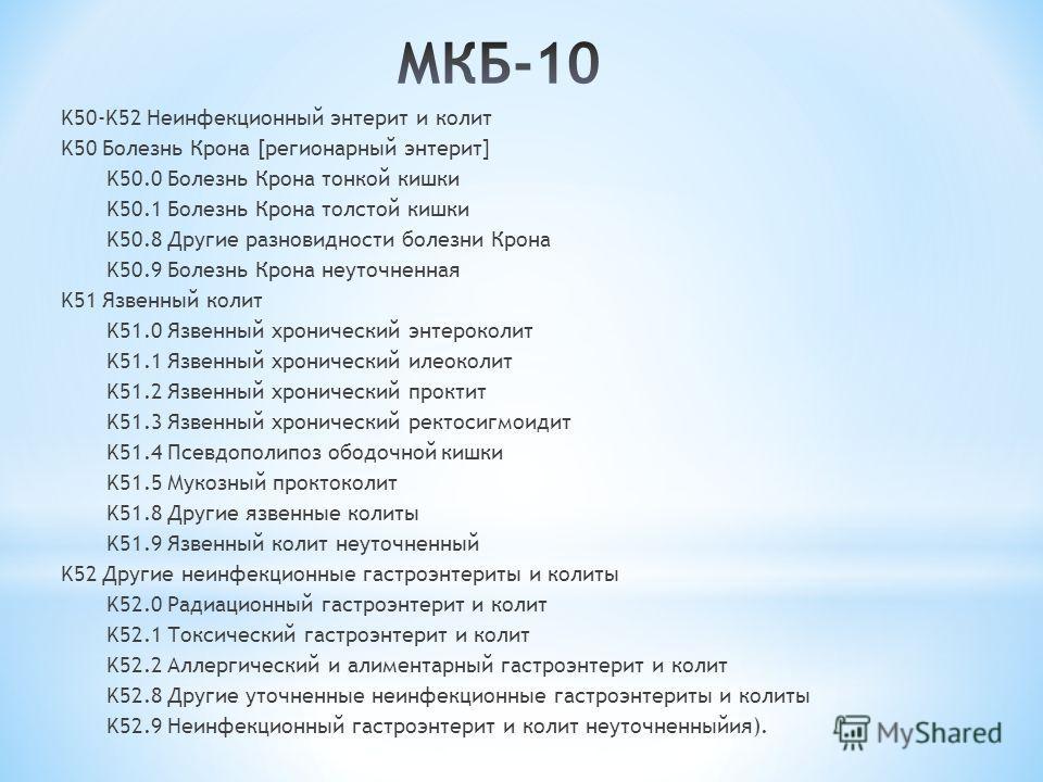 K50-K52 Неинфекционный энтерит и колит K50 Болезнь Крона [регионарный энтерит] K50.0 Болезнь Крона тонкой кишки K50.1 Болезнь Крона толстой кишки K50.8 Другие разновидности болезни Крона K50.9 Болезнь Крона неуточненная K51 Язвенный колит K51.0 Язвен