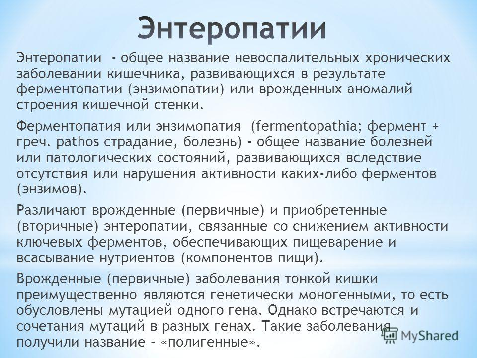 Энтеропатии - общее название невоспалительных хронических заболевании кишечника, развивающихся в результате ферментопатии (энзимопатии) или врожденных аномалий строения кишечной стенки. Ферментопатия или энзимопатия (fermentopathia; фермент + греч. p