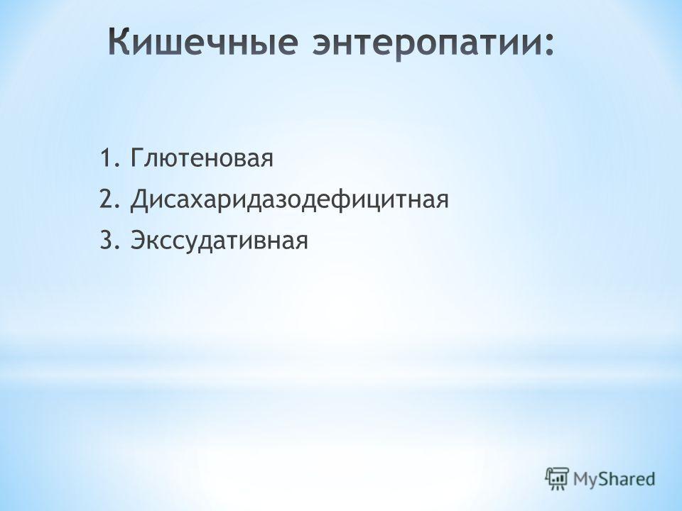 1. Глютеновая 2. Дисахаридазодефицитная 3. Экссудативная