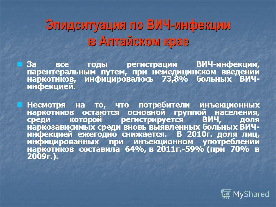 Эпидситуация по ВИЧ-инфекции в Алтайском крае За все годы регистрации ВИЧ-инфекции, парентеральным путем, при немедицинском введении наркотиков, инфицировалось 73,8% больных ВИЧ- инфекцией. Несмотря на то, что потребители инъекционных наркотиков оста