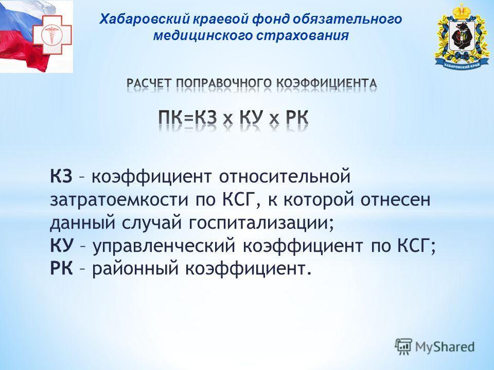 Хабаровский краевой фонд обязательного медицинского страхования КЗ – коэффициент относительной затратоемкости по КСГ, к которой отнесен данный случай госпитализации; КУ – управленческий коэффициент по КСГ; РК – районный коэффициент.