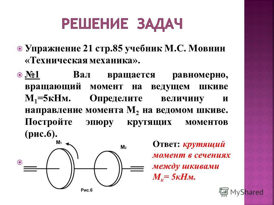 Упражнение 21 стр.85 учебник М.С. Мовнин «Техническая механика». 1 Вал вращается равномерно, вращающий момент на ведущем шкиве М 1 =5кНм. Определите величину и направление момента М 2 на ведомом шкиве. Постройте эпюру крутящих моментов (рис.6). Ответ