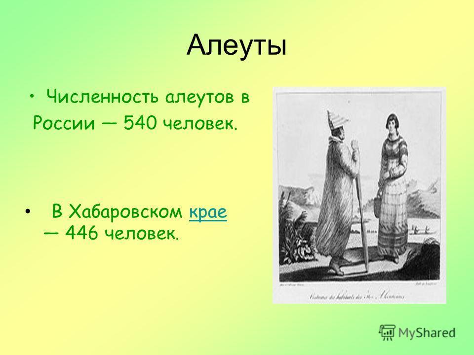 Алеуты Численность алеутов в России 540 человек. В Хабаровском краекрае 446 человек.