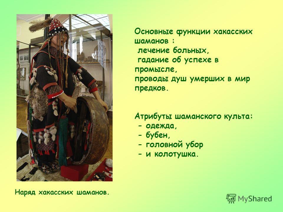Основные функции хакасских шаманов : лечение больных, гадание об успехе в промысле, проводы душ умерших в мир предков. Атрибуты шаманского культа: - одежда, - бубен, - головной убор - и колотушка. Наряд хакасских шаманов.