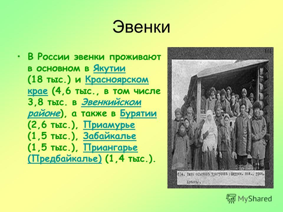 Эвенки В России эвенки проживают в основном в Якутии (18 тыс.) и Красноярском крае (4,6 тыс., в том числе 3,8 тыс. в Эвенкийском районе), а также в Бурятии (2,6 тыс.), Приамурье (1,5 тыс.), Забайкалье (1,5 тыс.), Приангарье (Предбайкалье) (1,4 тыс.).