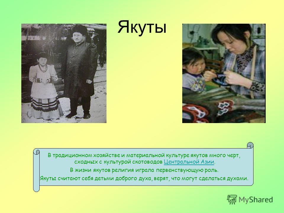 Якуты В традиционном хозяйстве и материальной культуре якутов много черт, сходных с культурой скотоводов Центральной Азии.Центральной Азии В жизни якутов религия играла первенствующую роль. Якуты считают себя детьми доброго духа, верят, что могут сде