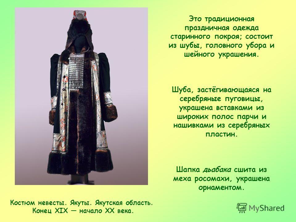 Костюм невесты. Якуты. Якутская область. Конец XIX начало XX века. Это традиционная праздничная одежда старинного покроя; состоит из шубы, головного убора и шейного украшения. Шуба, застёгивающаяся на серебряные пуговицы, украшена вставками из широки
