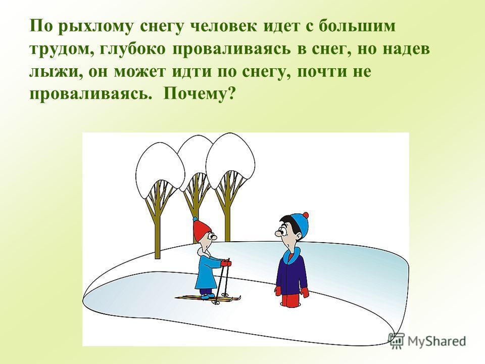 По рыхлому снегу человек идет с большим трудом, глубоко проваливаясь в снег, но надев лыжи, он может идти по снегу, почти не проваливаясь. Почему?