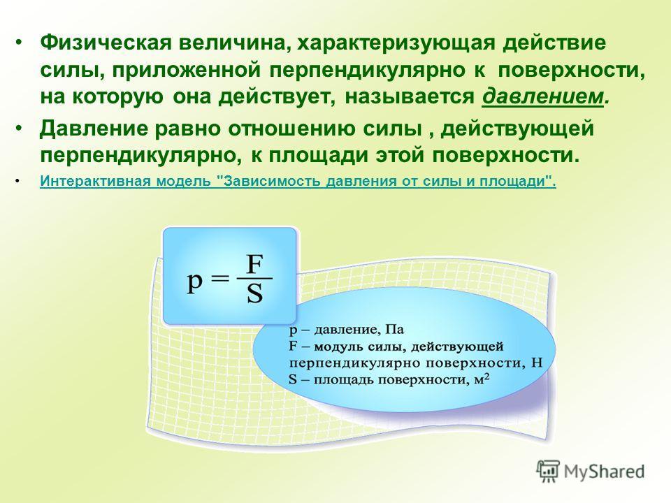 Физическая величина, характеризующая действие силы, приложенной перпендикулярно к поверхности, на которую она действует, называется давлением. Давление равно отношению силы, действующей перпендикулярно, к площади этой поверхности. Интерактивная модел