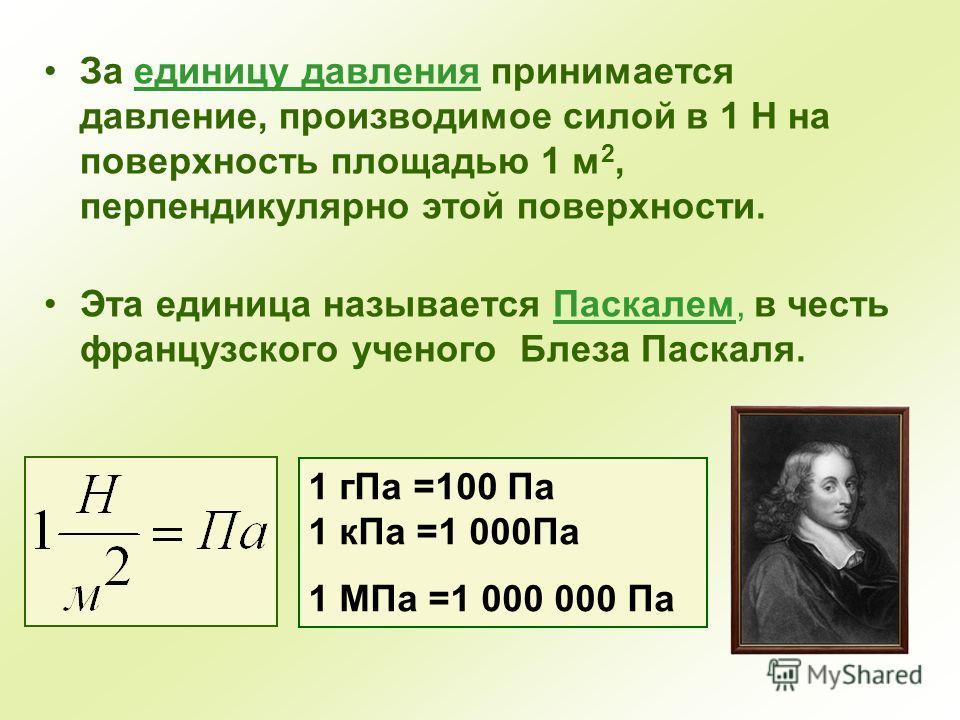За единицу давления принимается давление, производимое силой в 1 Н на поверхность площадью 1 м 2, перпендикулярно этой поверхности. Эта единица называется Паскалем, в честь французского ученого Блеза Паскаля. 1 гПа =100 Па 1 кПа =1 000Па 1 МПа =1 000