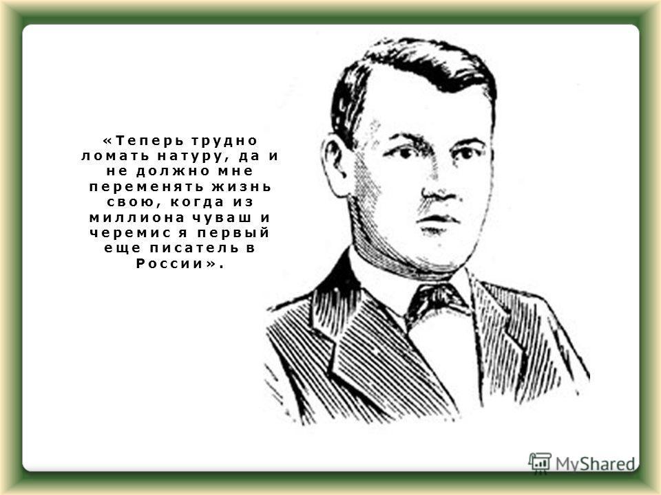 «Теперь трудно ломать натуру, да и не должно мне переменять жизнь свою, когда из миллиона чуваш и черемис я первый еще писатель в России».
