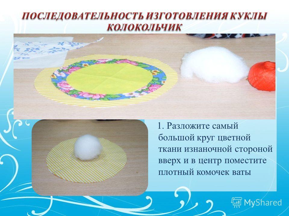 1. Разложите самый большой круг цветной ткани изнаночной стороной вверх и в центр поместите плотный комочек ваты