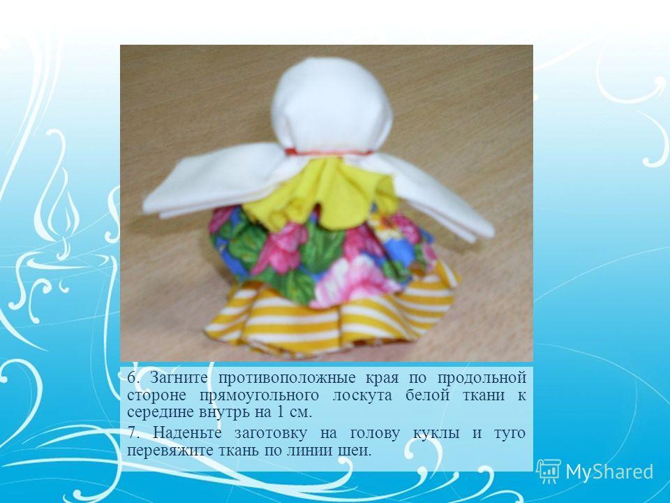 6. Загните противоположные края по продольной стороне прямоугольного лоскута белой ткани к середине внутрь на 1 см. 7. Наденьте заготовку на голову куклы и туго перевяжите ткань по линии шеи.