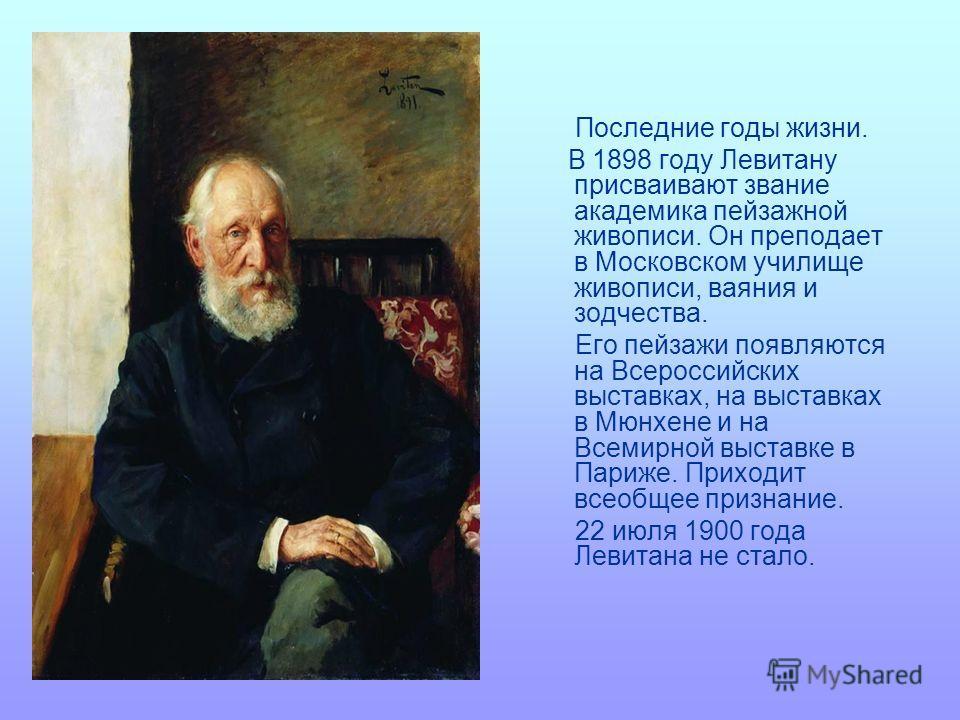 Последние годы жизни. В 1898 году Левитану присваивают звание академика пейзажной живописи. Он преподает в Московском училище живописи, ваяния и зодчества. Его пейзажи появляются на Всероссийских выставках, на выставках в Мюнхене и на Всемирной выста