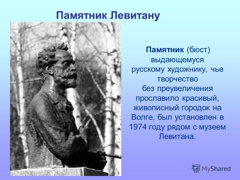 Памятник Левитану Памятник (бюст) выдающемуся русскому художнику, чье творчество без преувеличения прославило красивый, живописный городок на Волге, был установлен в 1974 году рядом с музеем Левитана.