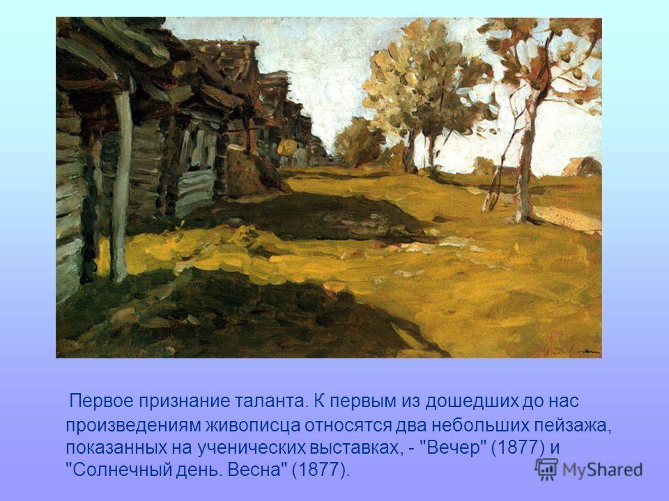 Первое признание таланта. К первым из дошедших до нас произведениям живописца относятся два небольших пейзажа, показанных на ученических выставках, - Вечер (1877) и Солнечный день. Весна (1877).