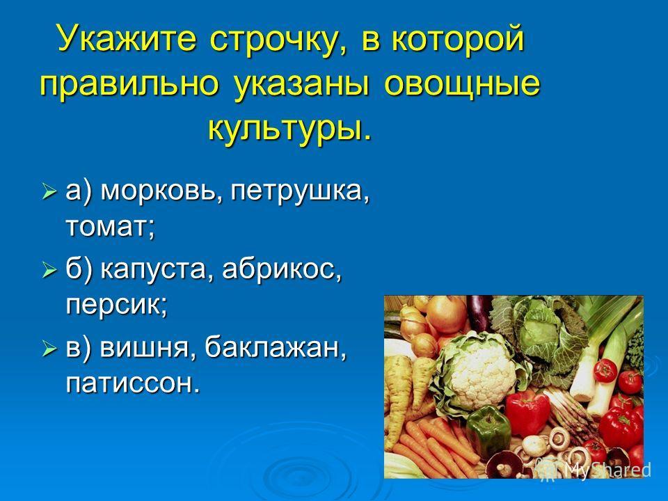 Укажите строчку, в которой правильно указаны овощные культуры. а) морковь, петрушка, томат; а) морковь, петрушка, томат; б) капуста, абрикос, персик; б) капуста, абрикос, персик; в) вишня, баклажан, патиссон. в) вишня, баклажан, патиссон.