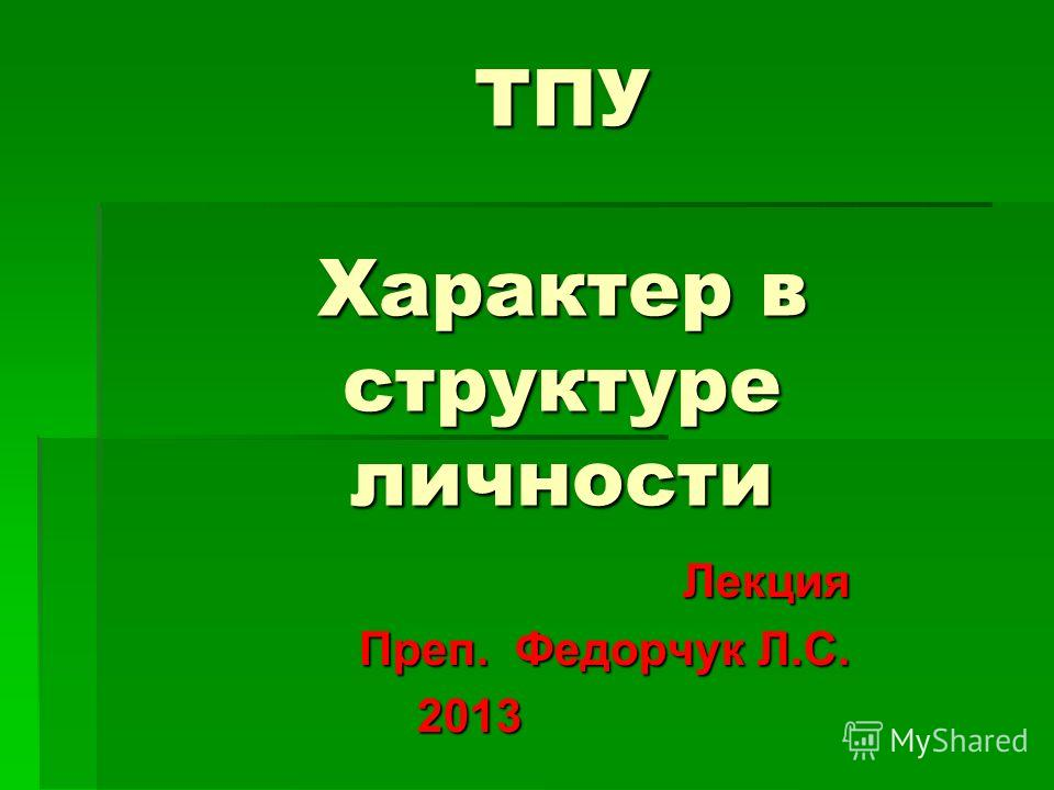 ТПУ Характер в структуре личности Лекция Лекция Преп. Федорчук Л.С. 2013