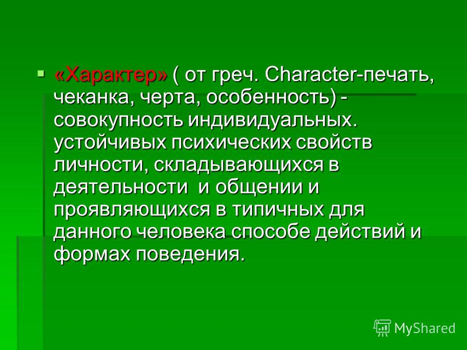 «Характер» ( от греч. Character-печать, чеканка, черта, особенность) - совокупность индивидуальных. устойчивых психических свойств личности, складывающихся в деятельности и общении и проявляющихся в типичных для данного человека способе действий и фо