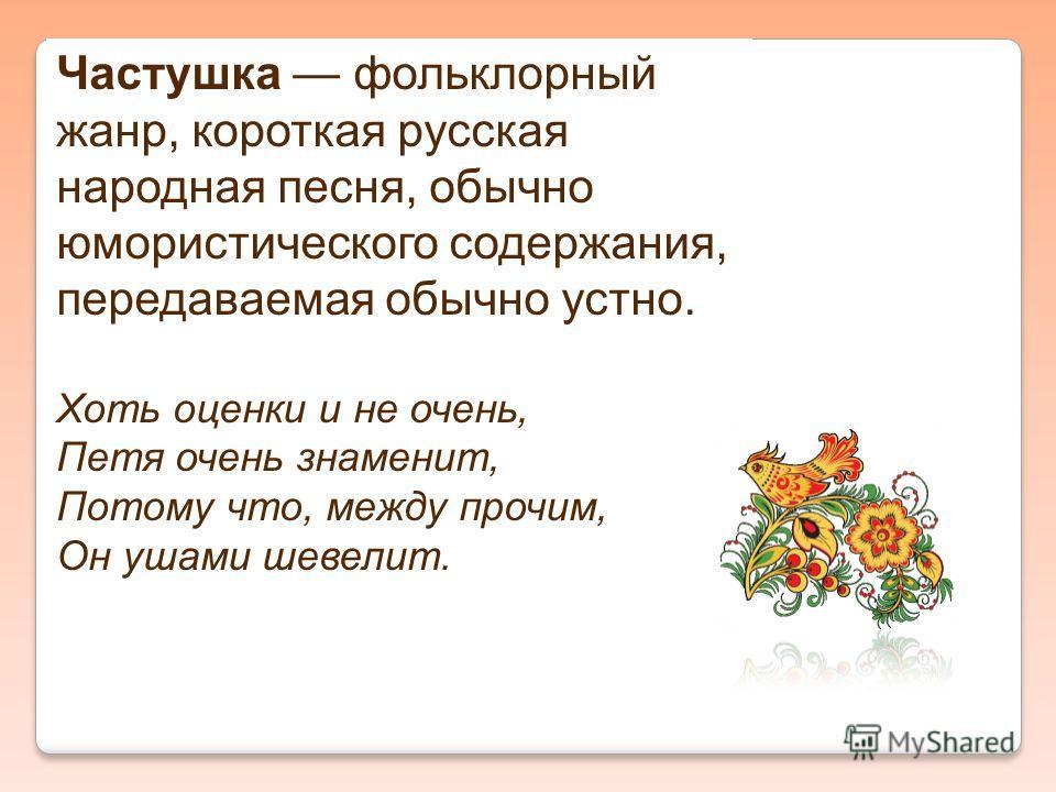 Частушка фольклорный жанр, короткая русская народная песня, обычно юмористического содержания, передаваемая обычно устно. Хоть оценки и не очень, Петя очень знаменит, Потому что, между прочим, Он ушами шевелит.