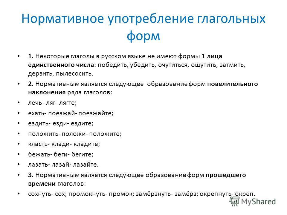 Нормативное употребление глагольных форм 1. Некоторые глаголы в русском языке не имеют формы 1 лица единственного числа: победить, убедить, очутиться, ощутить, затмить, дерзить, пылесосить. 2. Нормативным является следующее образование форм повелител