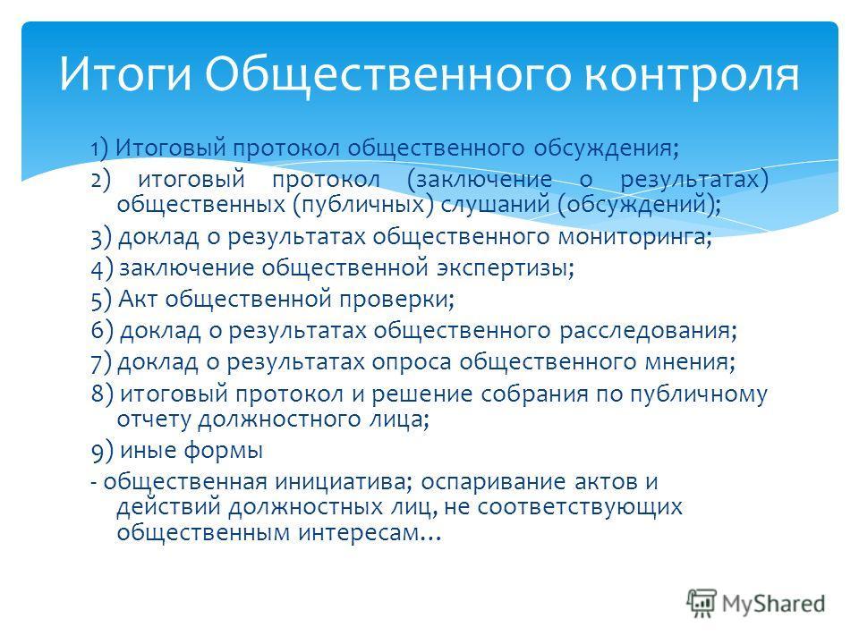 1) Итоговый протокол общественного обсуждения; 2) итоговый протокол (заключение о результатах) общественных (публичных) слушаний (обсуждений); 3) доклад о результатах общественного мониторинга; 4) заключение общественной экспертизы; 5) Акт общественн