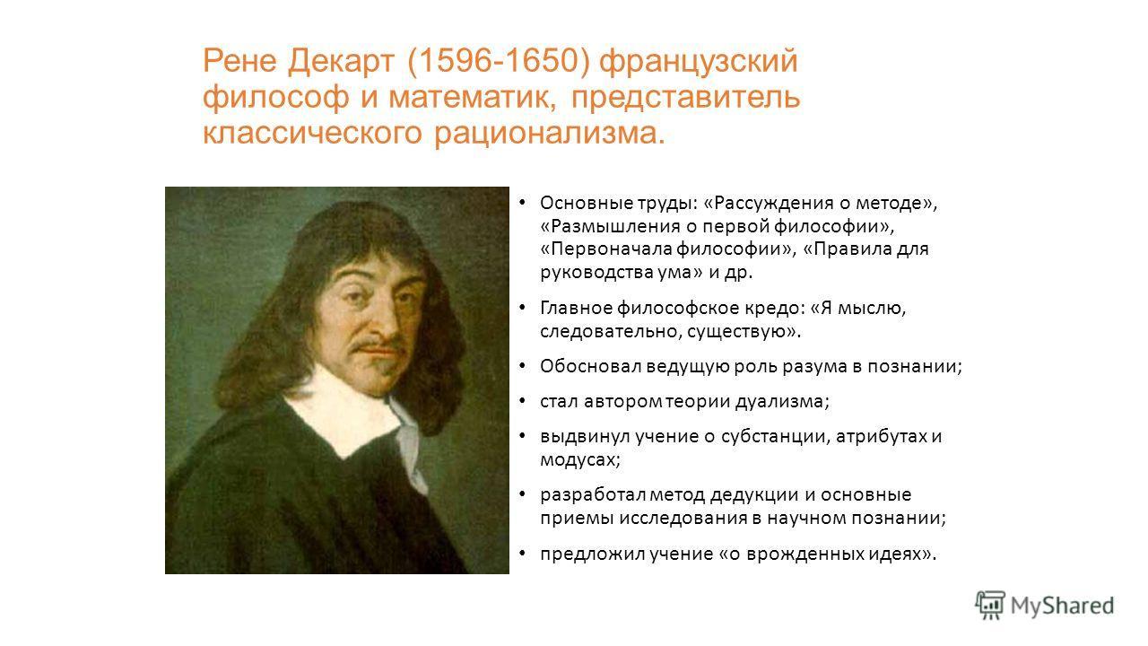 Рене Декарт (1596-1650) французский философ и математик, представитель классического рационализма. Основные труды: «Рассуждения о методе», «Размышления о первой философии», «Первоначала философии», «Правила для руководства ума» и др. Главное философс